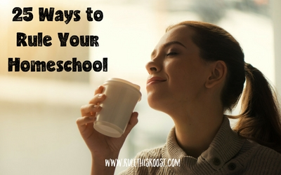 25 Ways to Rule Your Homeschool
